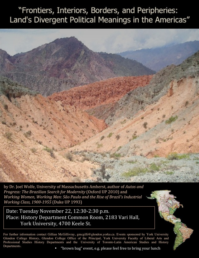 """Frontiers, Interiors, Borders, and Peripheries: Land's Divergent Political Meanings in the Americas"" (""brown bag"" event, e.g. please feel free to bring your lunch) Date: Tuesday November 22, 12:30-2:30 p.m. Place: History Department Common Room, 2183 Vari Hall, York University, 4700 Keele St. For further information contact Gillian McGillivray, gmcgilli@glendon.yorku.ca. Events sponsored by York University Glendon College History, Glendon College Office of the Principal, York University Faculty of Liberal Arts and Professional Studies History Departments and the University of Toronto-Latin American Studies and History Departments."