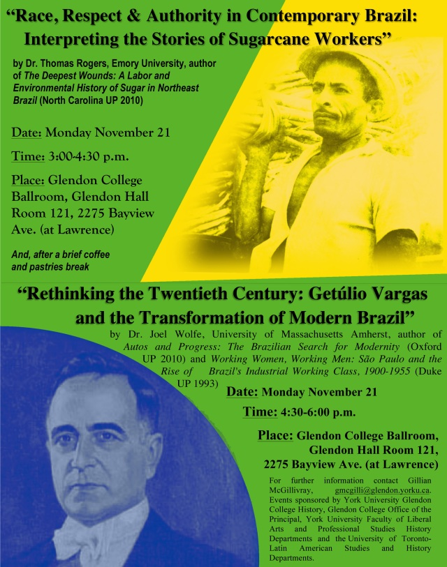"Poster for: ""Race, Respect, and Authority in Contemporary Brazil: Interpreting the Stories of Sugarcane Workers"" by Dr. Thomas Rogers, Emory University, author of The Deepest Wounds: A Labor and Environmental History of Sugar in Northeast Brazil (North Carolina UP 2010)  Date and Time: Monday November 21, 3:00-4:20 p.m. Place: Glendon College Ballroom, Glendon Hall Room 121, 2275 Bayview Ave. (at Lawrence)  And, after a brief coffee and pastries break  ""Rethinking the Twentieth Century: Getúlio Vargas and the Transformation of Modern Brazil"" by Dr. Joel Wolfe, Amherst Unversity, author of Autos and Progress: The Brazilian Search for Modernity (Oxford UP 2010) and Working Women, Working Men: São Paulo and the Rise of Brazil's Industrial Working Class, 1900-1955 (Duke UP 1993)  Date: Monday November 21, 4:30-6:00 p.m.  Place: Glendon College Ballroom, Glendon Hall Room 121, 2275 Bayview Ave. (at Lawrence)  For further information contact Gillian McGillivray, gmcgilli@glendon.yorku.ca. Events sponsored by York University Glendon College History, Glendon College Office of the Principal, York University Faculty of Liberal Arts and Professional Studies History Departments and the  University of Toronto-Latin American Studies and History Departments."
